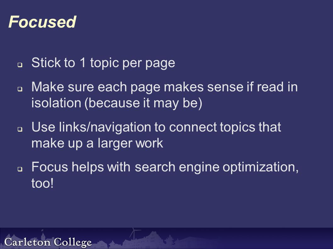 Focused  Stick to 1 topic per page  Make sure each page makes sense if read in isolation (because it may be)  Use links/navigation to connect topics that make up a larger work  Focus helps with search engine optimization, too!