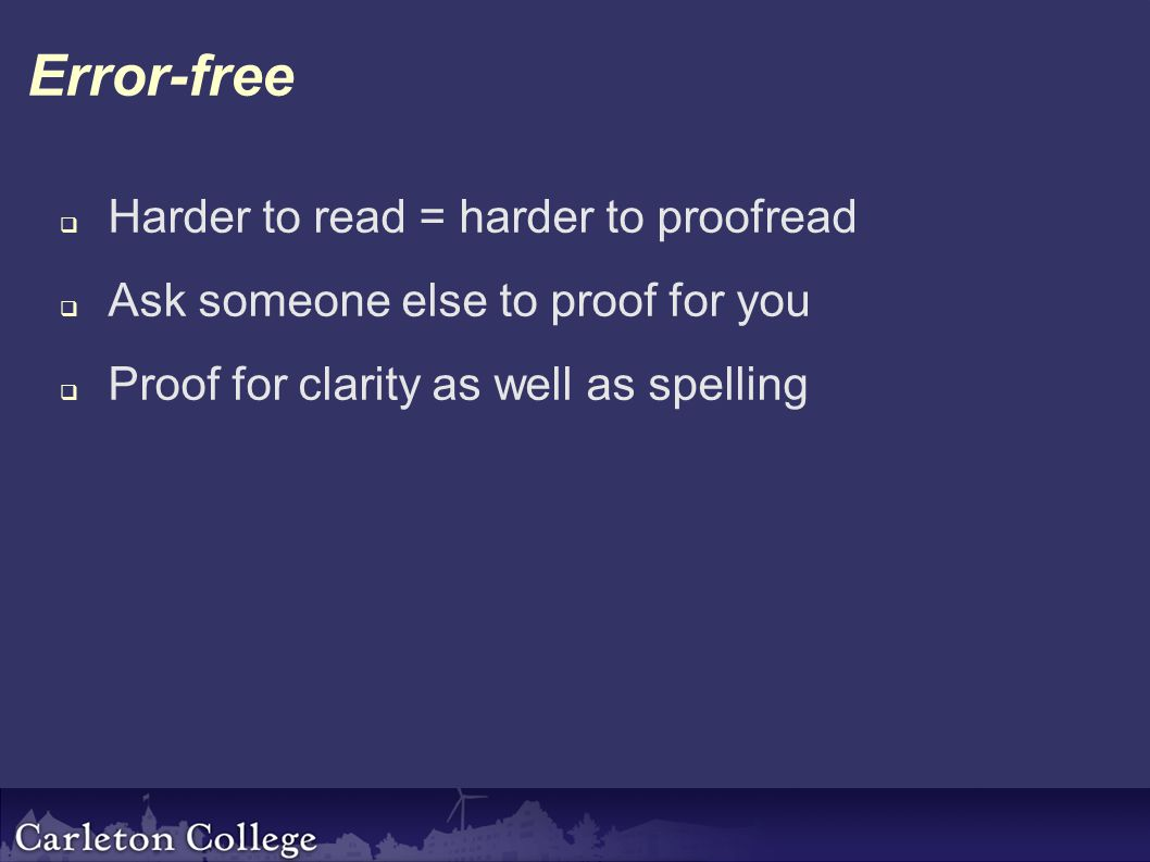 Error-free  Harder to read = harder to proofread  Ask someone else to proof for you  Proof for clarity as well as spelling