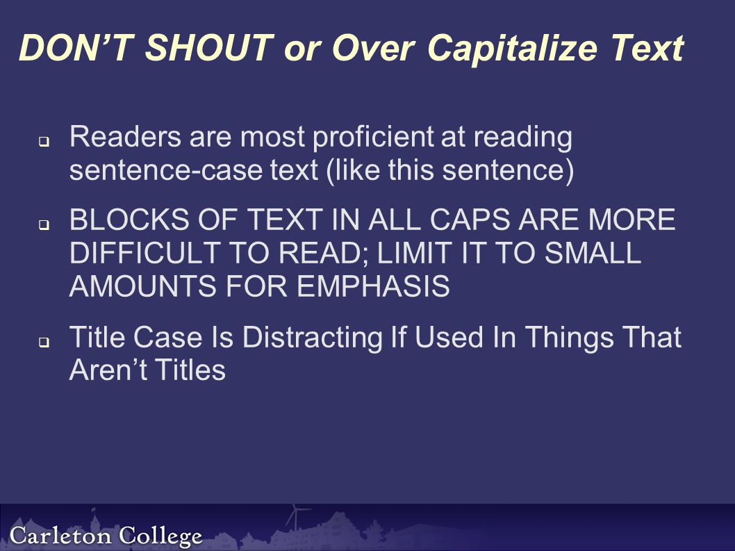 DON'T SHOUT or Over Capitalize Text  Readers are most proficient at reading sentence-case text (like this sentence)  BLOCKS OF TEXT IN ALL CAPS ARE MORE DIFFICULT TO READ; LIMIT IT TO SMALL AMOUNTS FOR EMPHASIS  Title Case Is Distracting If Used In Things That Aren't Titles