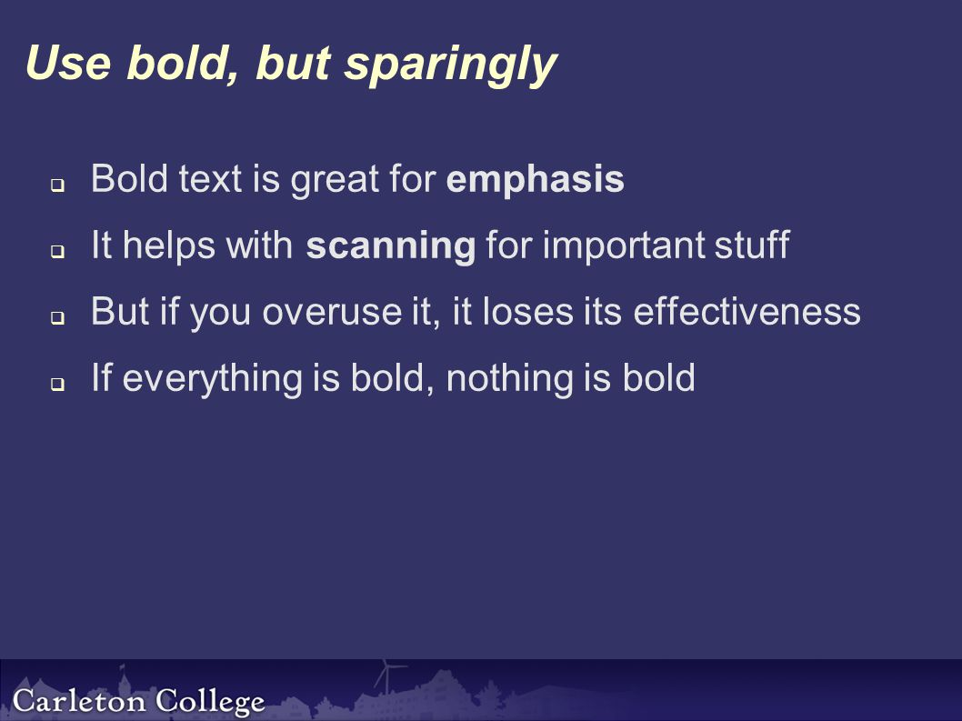 Use bold, but sparingly  Bold text is great for emphasis  It helps with scanning for important stuff  But if you overuse it, it loses its effectiveness  If everything is bold, nothing is bold