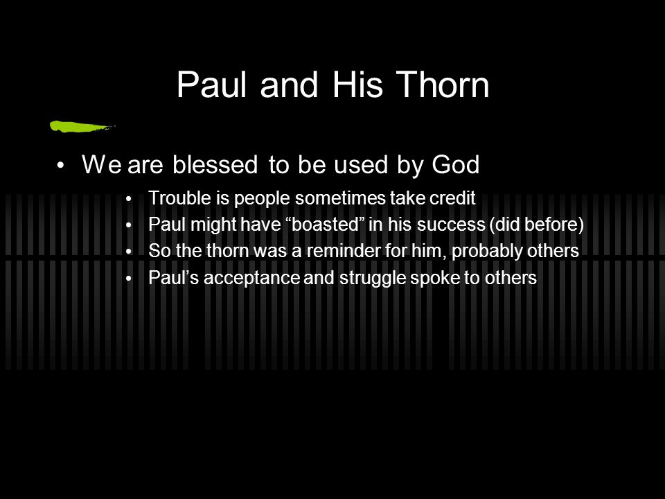 Paul and His Thorn We are blessed to be used by God Trouble is people sometimes take credit Paul might have boasted in his success (did before) So the thorn was a reminder for him, probably others Paul's acceptance and struggle spoke to others
