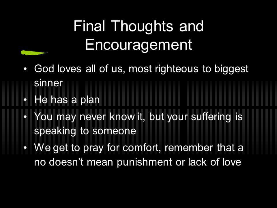 Final Thoughts and Encouragement God loves all of us, most righteous to biggest sinner He has a plan You may never know it, but your suffering is speaking to someone We get to pray for comfort, remember that a no doesn't mean punishment or lack of love
