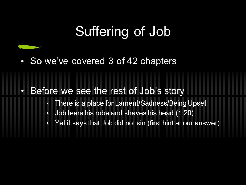 Suffering of Job So we've covered 3 of 42 chapters Before we see the rest of Job's story There is a place for Lament/Sadness/Being Upset Job tears his robe and shaves his head (1:20) Yet it says that Job did not sin (first hint at our answer)