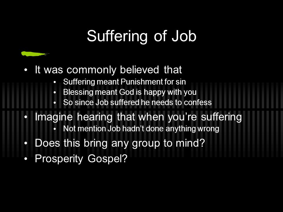 Suffering of Job It was commonly believed that Suffering meant Punishment for sin Blessing meant God is happy with you So since Job suffered he needs to confess Imagine hearing that when you're suffering Not mention Job hadn't done anything wrong Does this bring any group to mind.