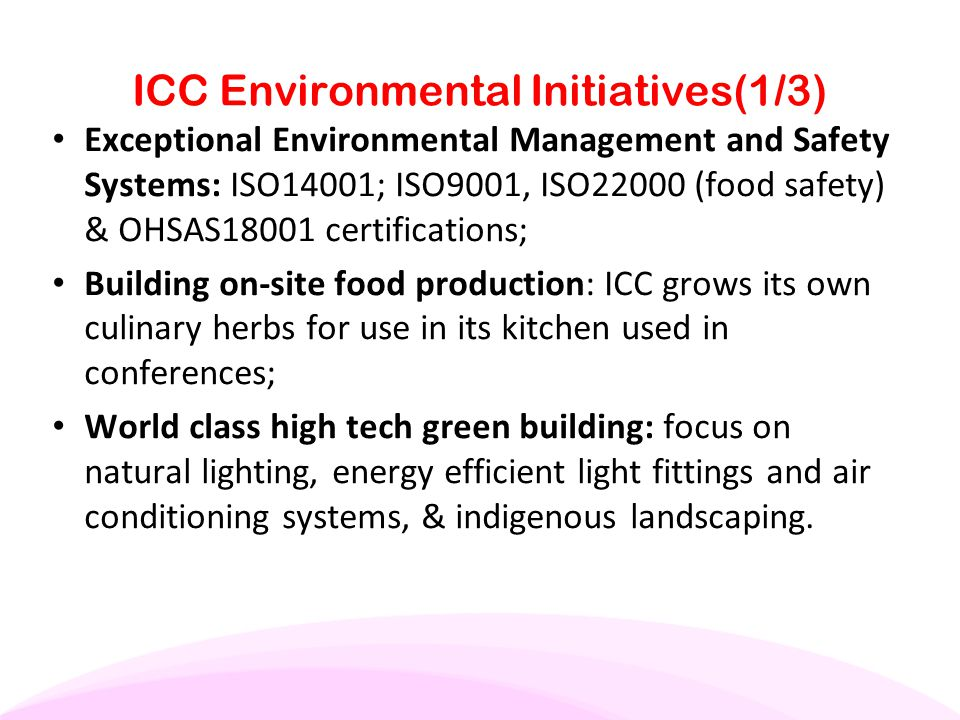 ICC Environmental Initiatives(1/3) Exceptional Environmental Management and Safety Systems: ISO14001; ISO9001, ISO22000 (food safety) & OHSAS18001 cer
