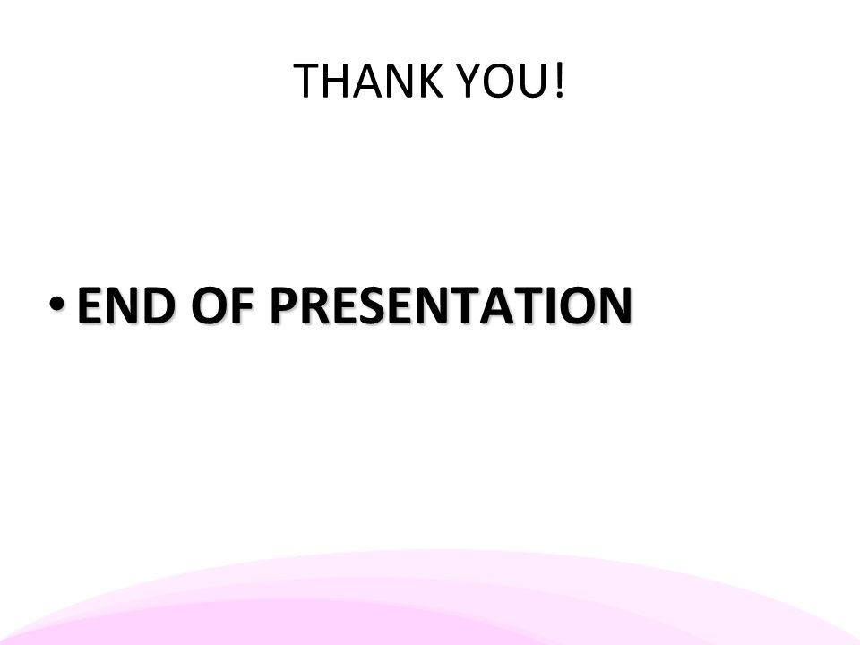 THANK YOU! END OF PRESENTATION END OF PRESENTATION