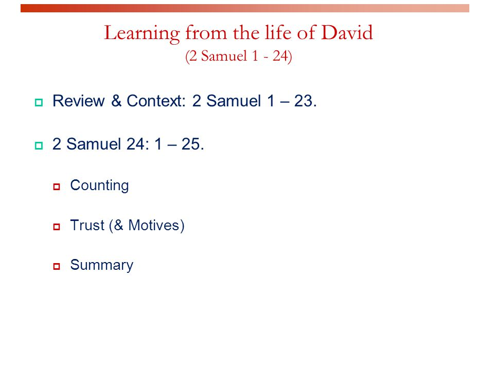 Learning from the life of David (2 Samuel 1 - 24)  Review & Context: 2 Samuel 1 – 23.
