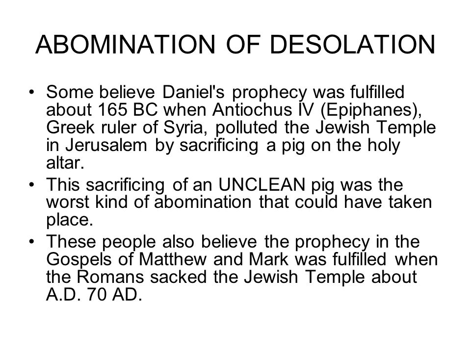 ABOMINATION OF DESOLATION Some believe Daniel s prophecy was fulfilled about 165 BC when Antiochus IV (Epiphanes), Greek ruler of Syria, polluted the Jewish Temple in Jerusalem by sacrificing a pig on the holy altar.