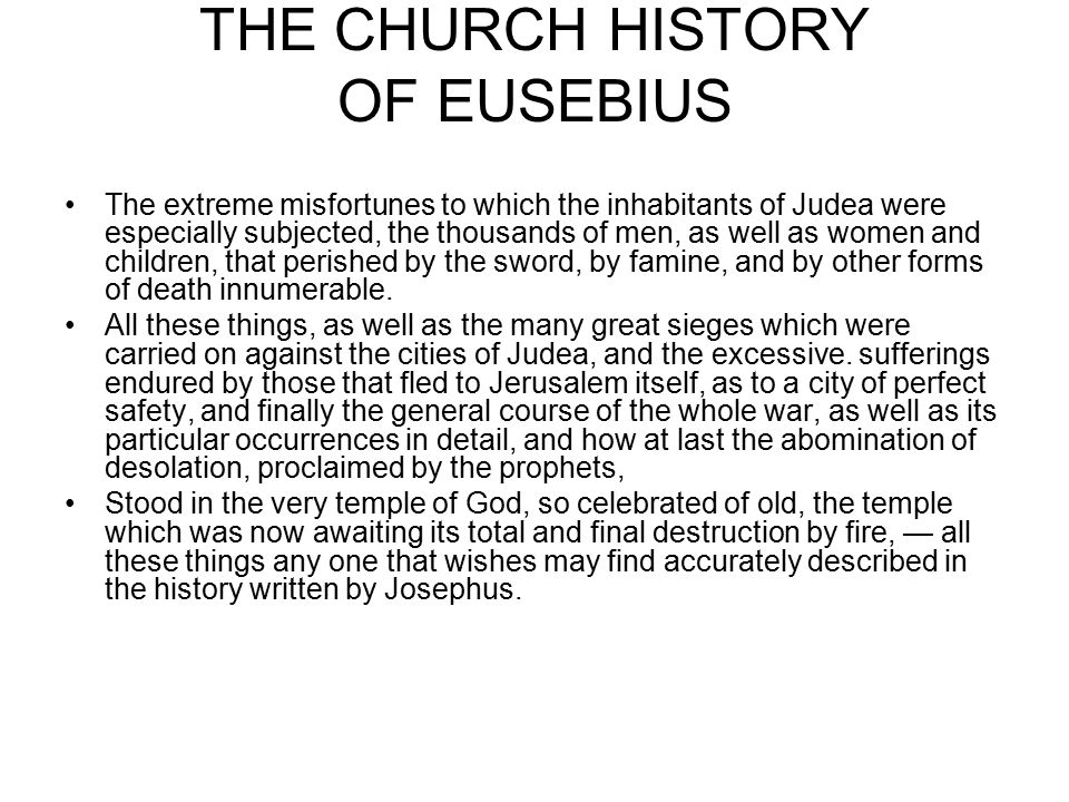 THE CHURCH HISTORY OF EUSEBIUS Τhe extreme misfortunes to which the inhabitants of Judea were especially subjected, the thousands of men, as well as women and children, that perished by the sword, by famine, and by other forms of death innumerable.