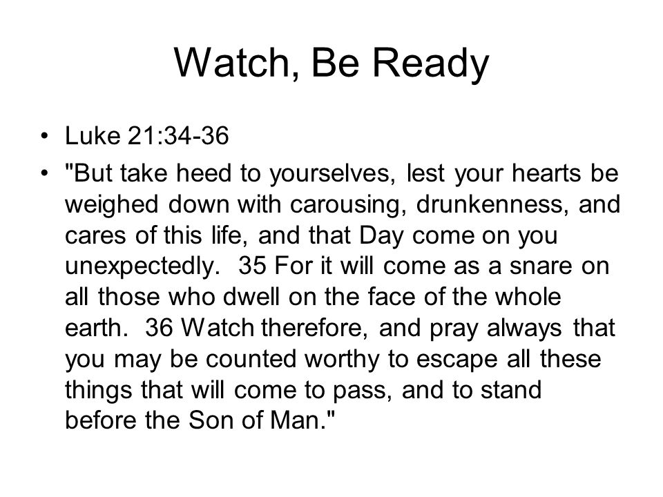 Watch, Be Ready Luke 21:34-36 But take heed to yourselves, lest your hearts be weighed down with carousing, drunkenness, and cares of this life, and that Day come on you unexpectedly.