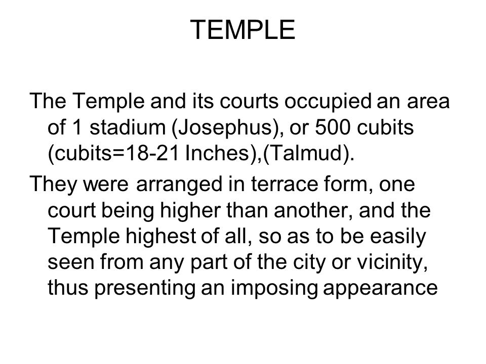 TEMPLE The Temple and its courts occupied an area of 1 stadium (Josephus), or 500 cubits (cubits=18-21 Inches),(Talmud).