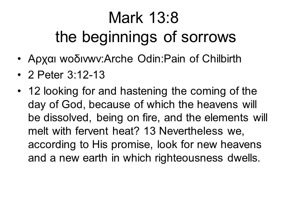 Mark 13:8 the beginnings of sorrows Αρχαι wοδινwν:Arche Odin:Pain of Chilbirth 2 Peter 3:12-13 12 looking for and hastening the coming of the day of God, because of which the heavens will be dissolved, being on fire, and the elements will melt with fervent heat.