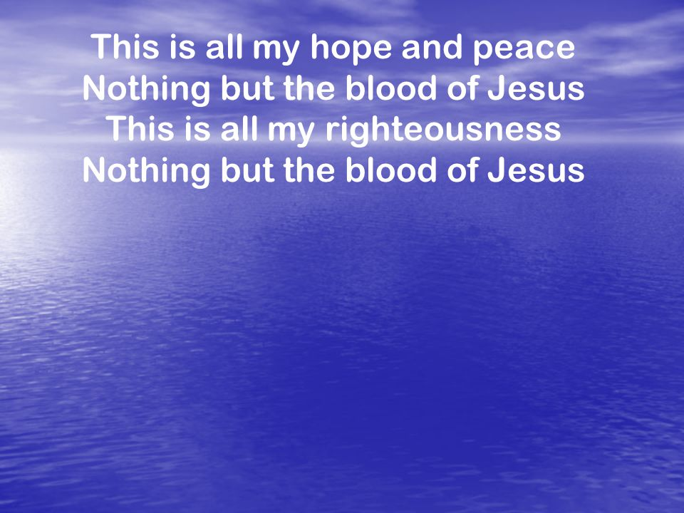 This is all my hope and peace Nothing but the blood of Jesus This is all my righteousness Nothing but the blood of Jesus