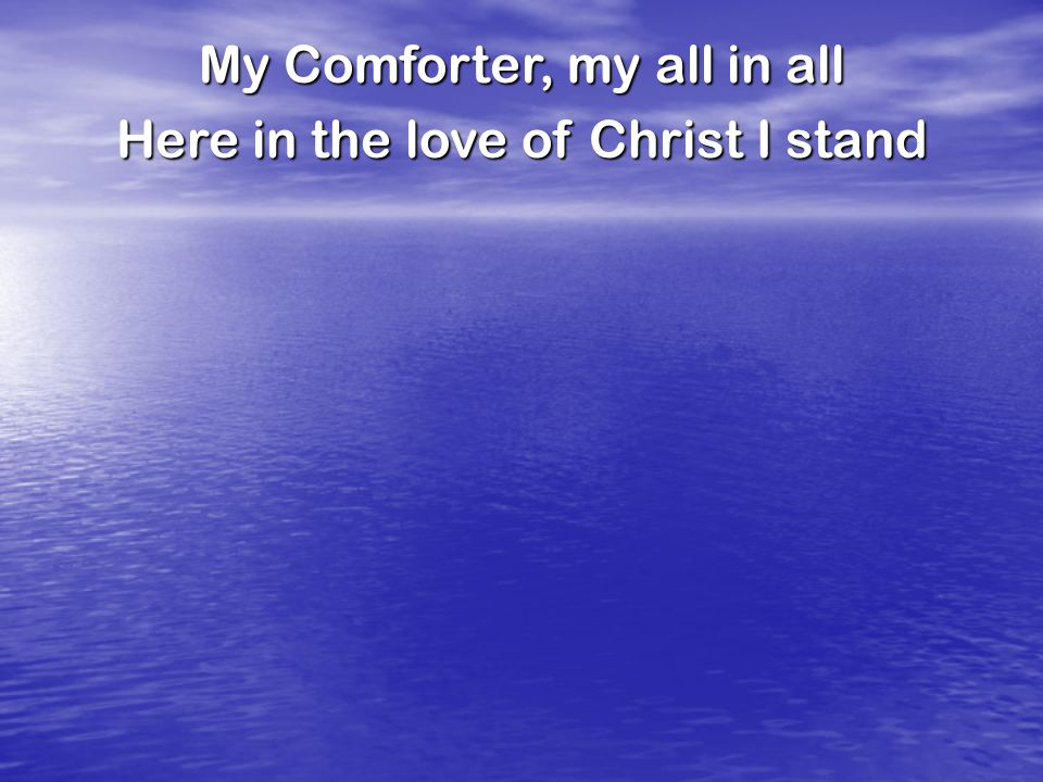 My Comforter, my all in all Here in the love of Christ I stand
