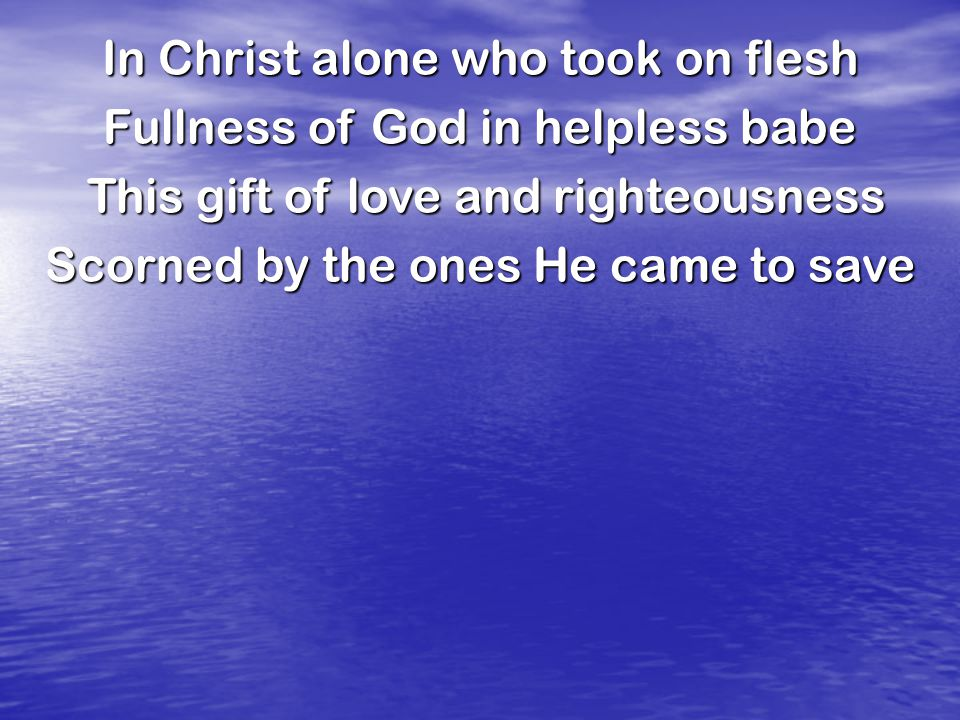 In Christ alone who took on flesh Fullness of God in helpless babe This gift of love and righteousness This gift of love and righteousness Scorned by the ones He came to save