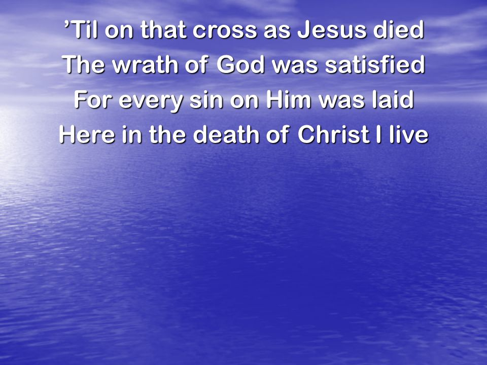 'Til on that cross as Jesus died The wrath of God was satisfied For every sin on Him was laid Here in the death of Christ I live