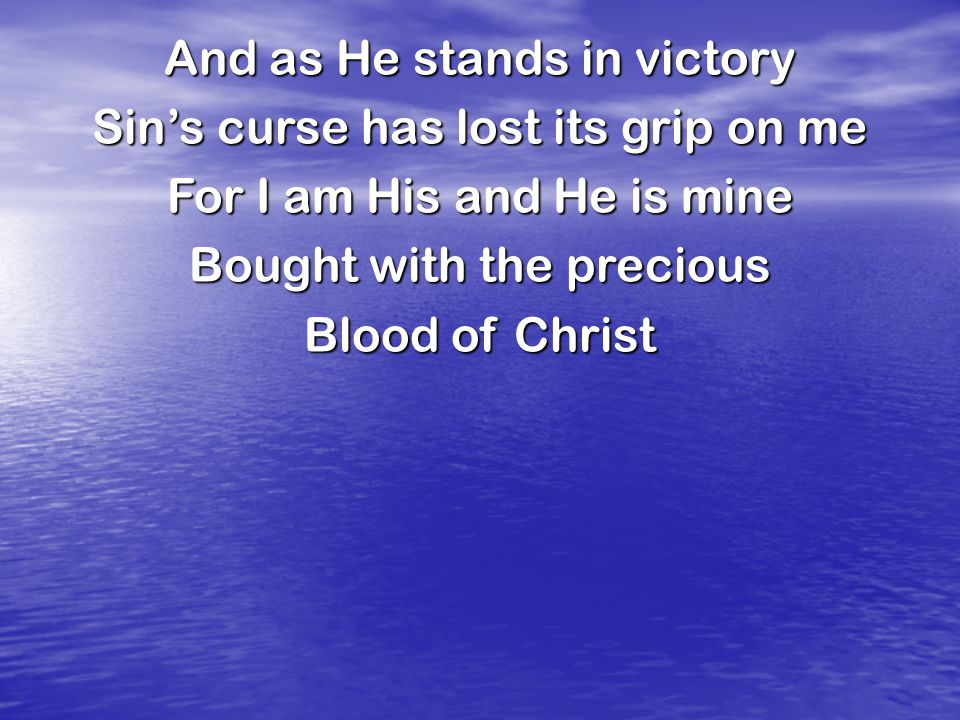 And as He stands in victory Sin's curse has lost its grip on me For I am His and He is mine Bought with the precious Blood of Christ