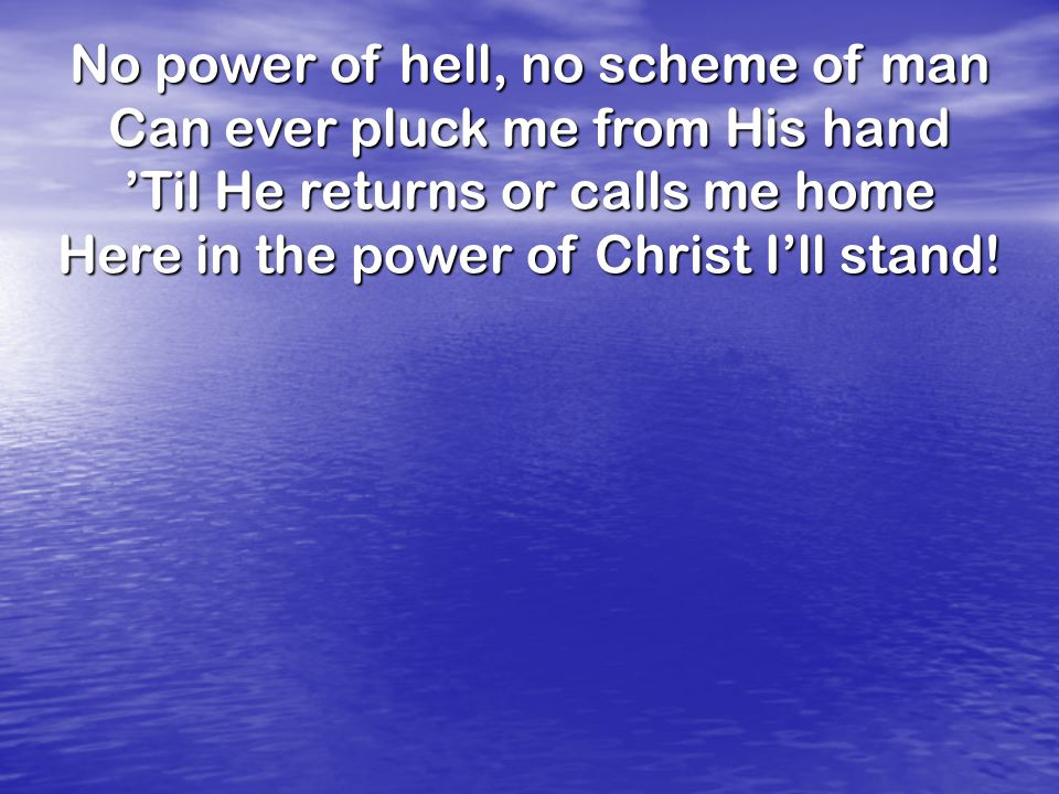 No power of hell, no scheme of man Can ever pluck me from His hand 'Til He returns or calls me home Here in the power of Christ I'll stand!