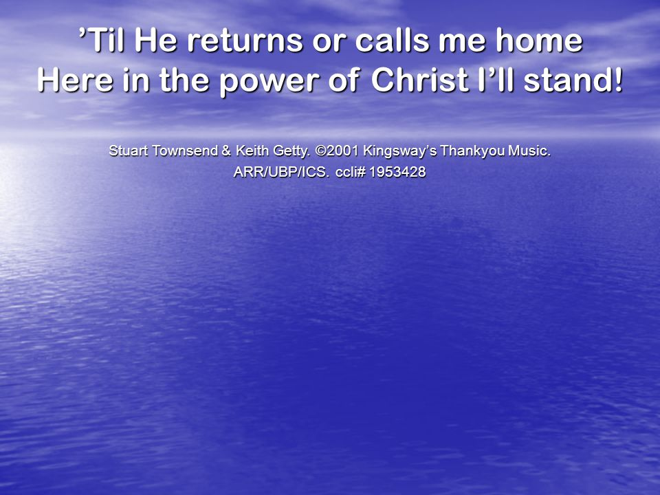 'Til He returns or calls me home Here in the power of Christ I'll stand.