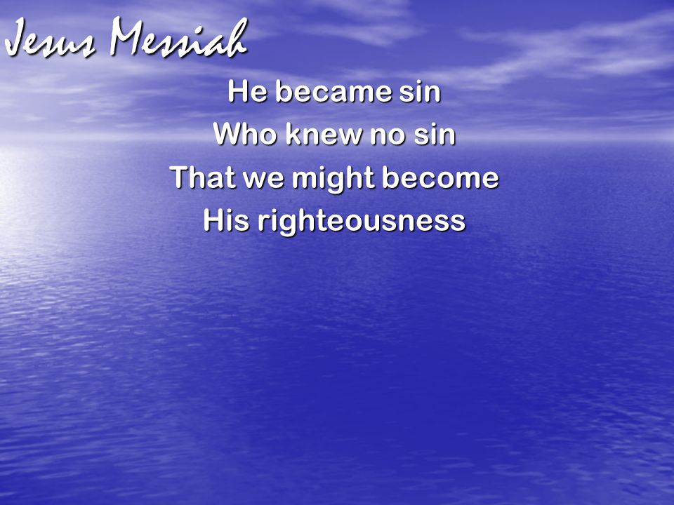 Jesus Messiah He became sin Who knew no sin That we might become His righteousness