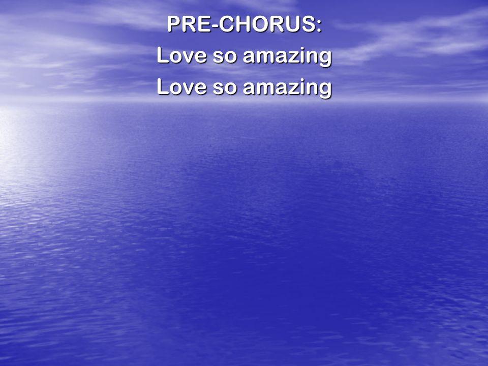 PRE-CHORUS: Love so amazing