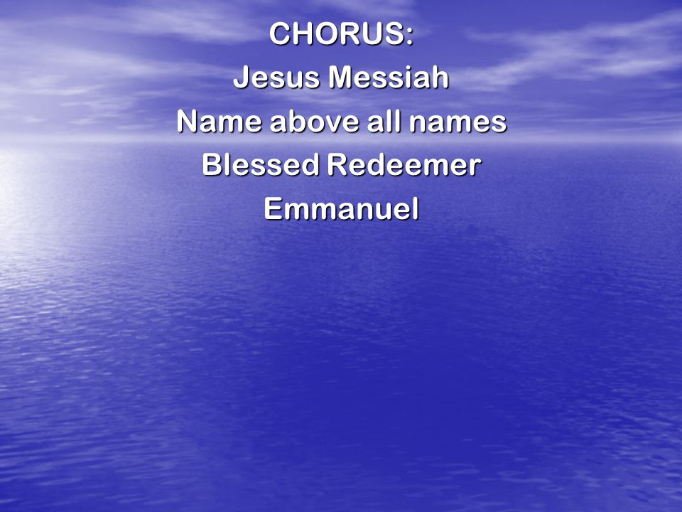 CHORUS: Jesus Messiah Name above all names Blessed Redeemer Emmanuel