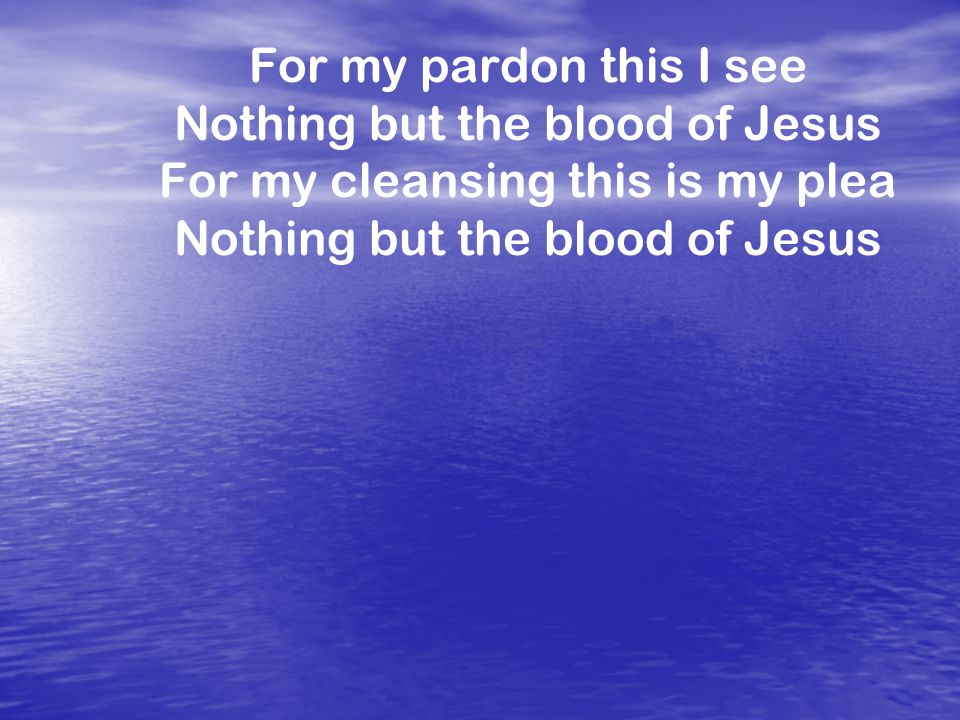 For my pardon this I see Nothing but the blood of Jesus For my cleansing this is my plea Nothing but the blood of Jesus