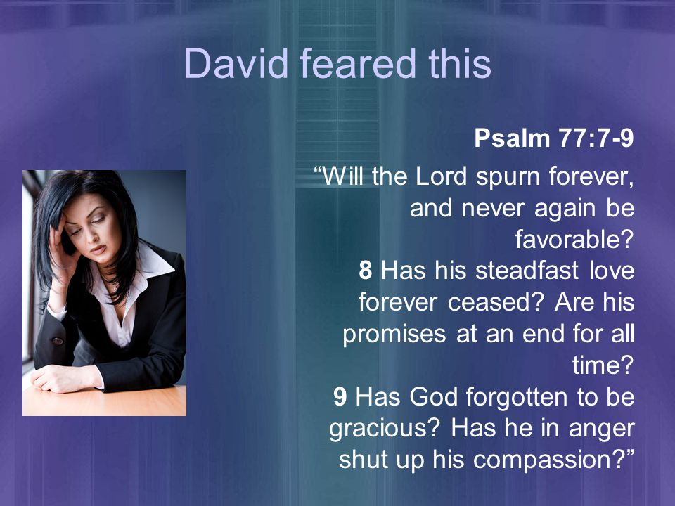 David feared this Psalm 77:7-9 Will the Lord spurn forever, and never again be favorable.