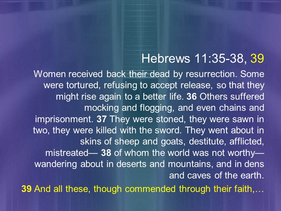 Hebrews 11:35-38, 39 Women received back their dead by resurrection.