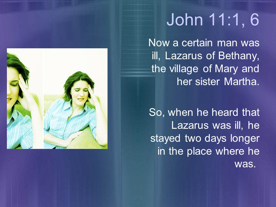 John 11:1, 6 Now a certain man was ill, Lazarus of Bethany, the village of Mary and her sister Martha.