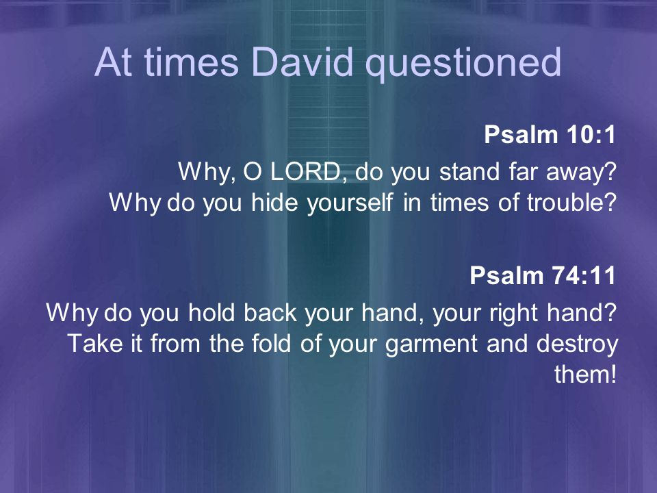 At times David questioned Psalm 10:1 Why, O LORD, do you stand far away.
