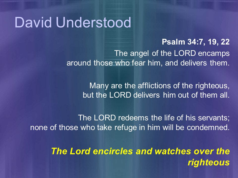 David Understood Psalm 34:7, 19, 22 The angel of the LORD encamps around those who fear him, and delivers them.