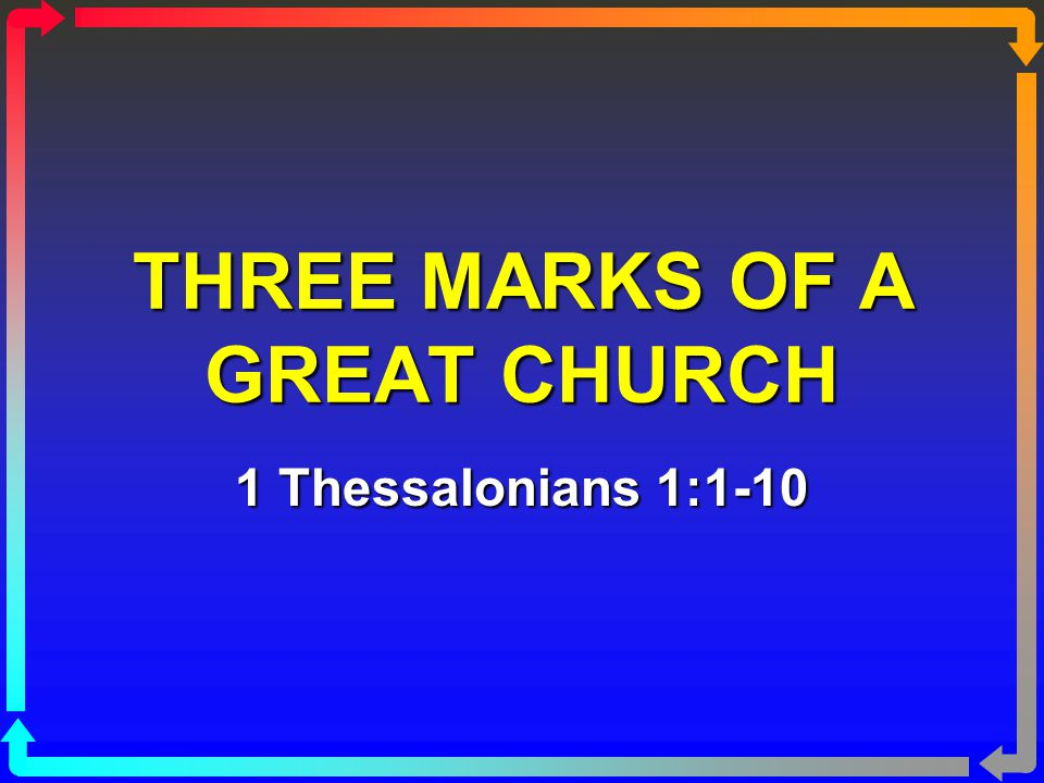 THREE MARKS OF A GREAT CHURCH 1 Thessalonians 1:1-10