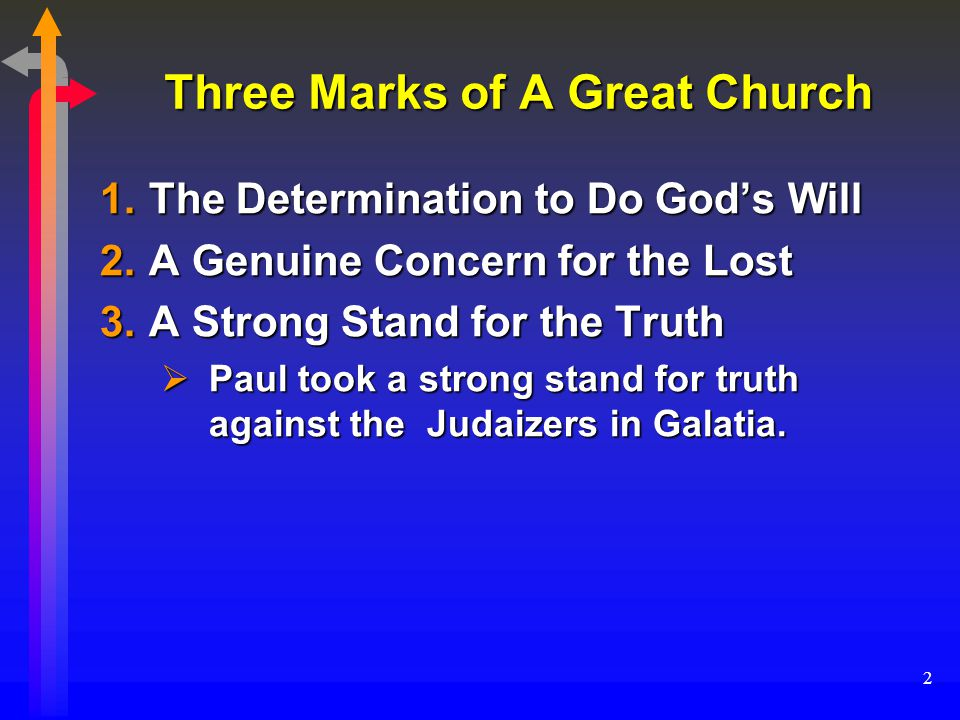 2 Three Marks of A Great Church  The Determination to Do God's Will  A Genuine Concern for the Lost  A Strong Stand for the Truth  Paul took a strong stand for truth against the Judaizers in Galatia.