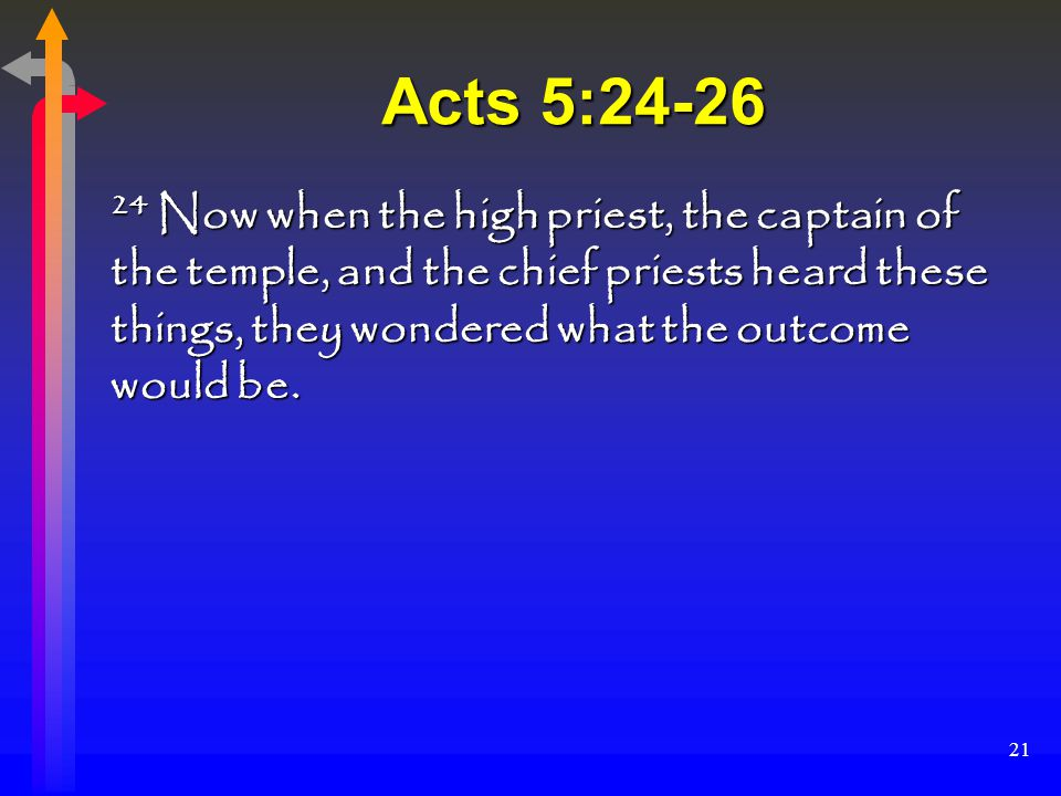 21 Acts 5:24-26 24 Now when the high priest, the captain of the temple, and the chief priests heard these things, they wondered what the outcome would be.