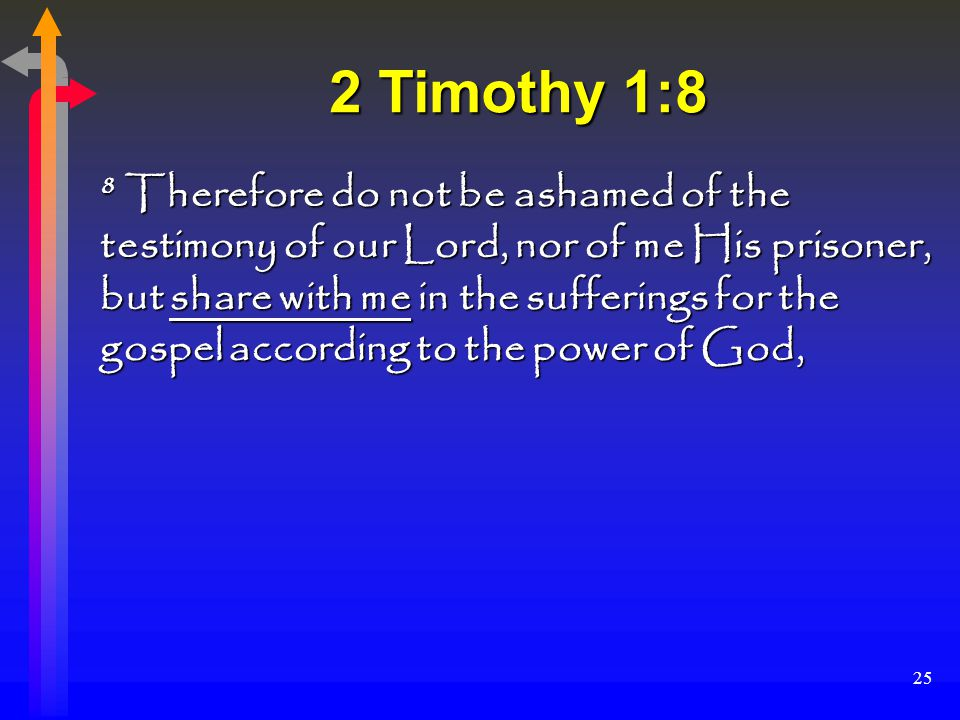 25 2 Timothy 1:8 8 Therefore do not be ashamed of the testimony of our Lord, nor of me His prisoner, but share with me in the sufferings for the gospel according to the power of God,