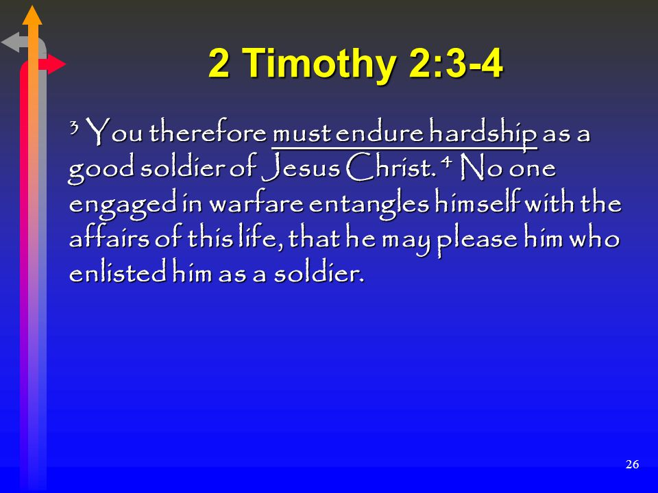 26 2 Timothy 2:3-4 3 You therefore must endure hardship as a good soldier of Jesus Christ.