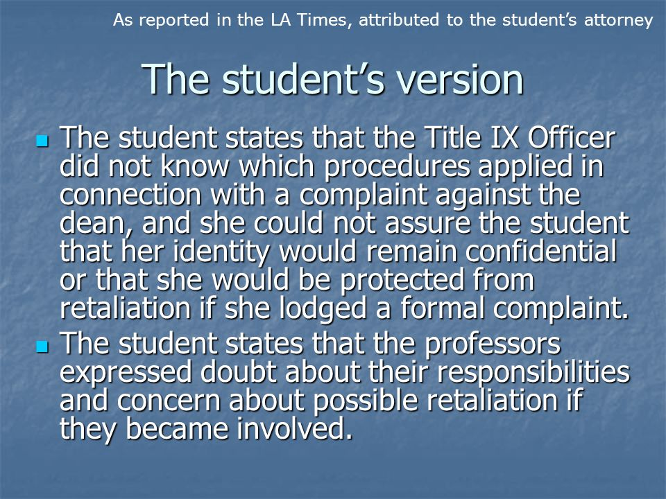The student's version The student states that the Title IX Officer did not know which procedures applied in connection with a complaint against the dean, and she could not assure the student that her identity would remain confidential or that she would be protected from retaliation if she lodged a formal complaint.
