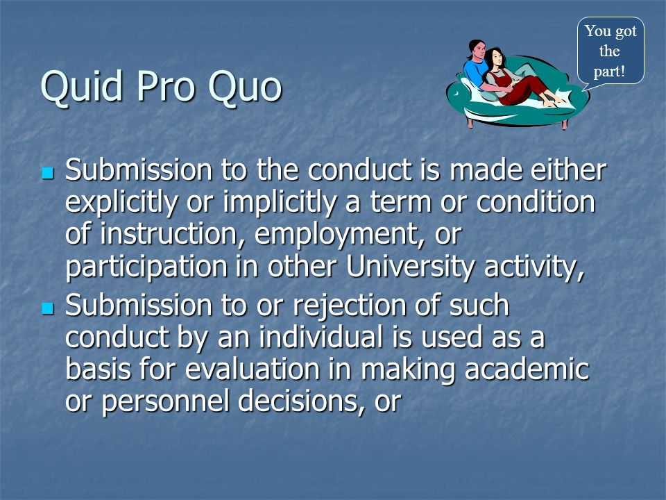 Quid Pro Quo Submission to the conduct is made either explicitly or implicitly a term or condition of instruction, employment, or participation in oth