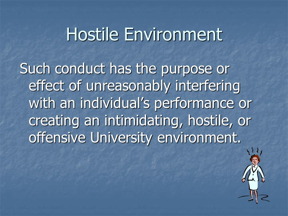 Hostile Environment Such conduct has the purpose or effect of unreasonably interfering with an individual's performance or creating an intimidating, hostile, or offensive University environment.