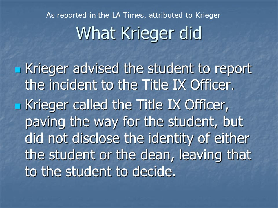 What Krieger did Krieger advised the student to report the incident to the Title IX Officer. Krieger advised the student to report the incident to the