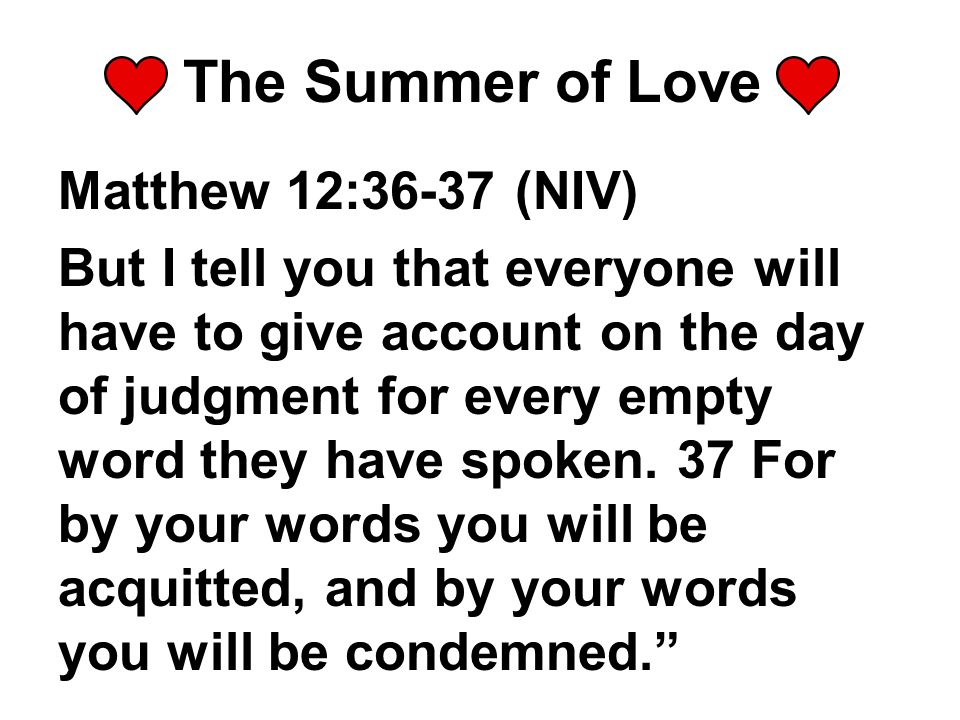 The Summer of Love Matthew 12:36-37 (NIV) But I tell you that everyone will have to give account on the day of judgment for every empty word they have spoken.