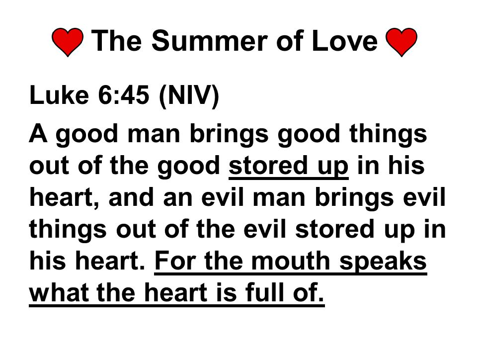 The Summer of Love Luke 6:45 (NIV) A good man brings good things out of the good stored up in his heart, and an evil man brings evil things out of the evil stored up in his heart.