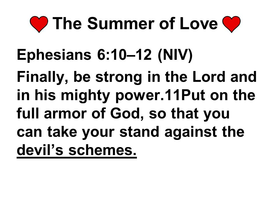The Summer of Love Ephesians 6:10–12 (NIV) Finally, be strong in the Lord and in his mighty power.11Put on the full armor of God, so that you can take your stand against the devil's schemes.