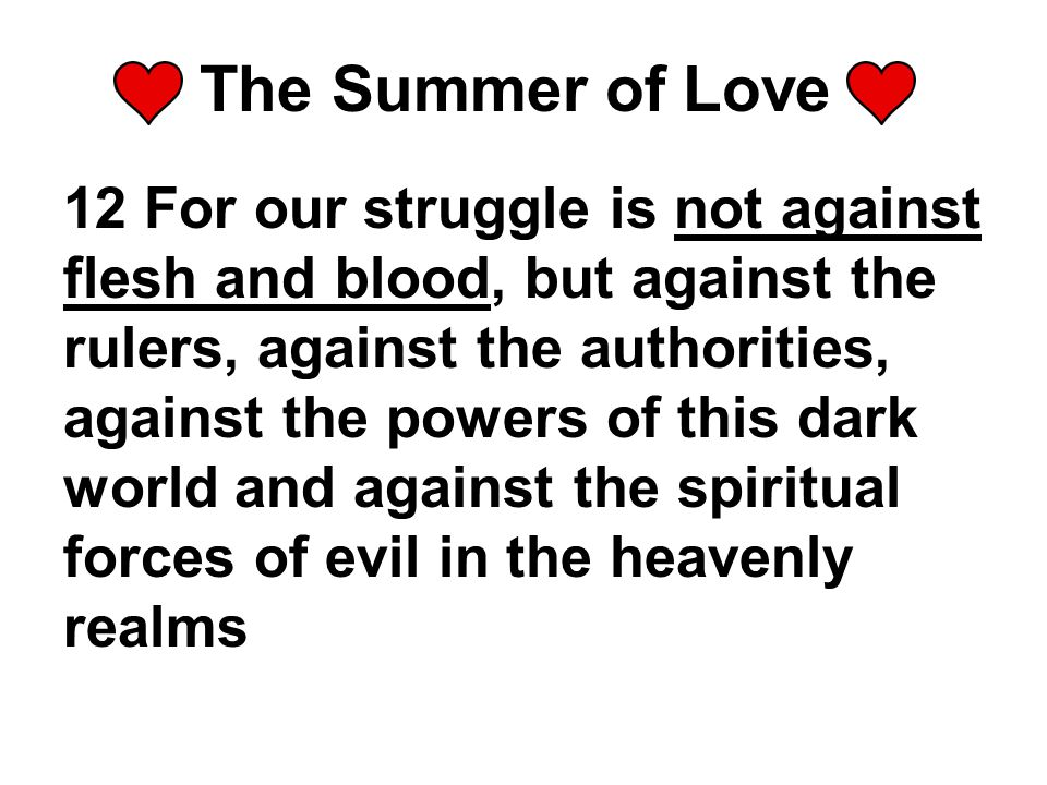 The Summer of Love 12 For our struggle is not against flesh and blood, but against the rulers, against the authorities, against the powers of this dark world and against the spiritual forces of evil in the heavenly realms