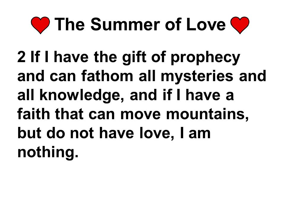 The Summer of Love 2 If I have the gift of prophecy and can fathom all mysteries and all knowledge, and if I have a faith that can move mountains, but do not have love, I am nothing.