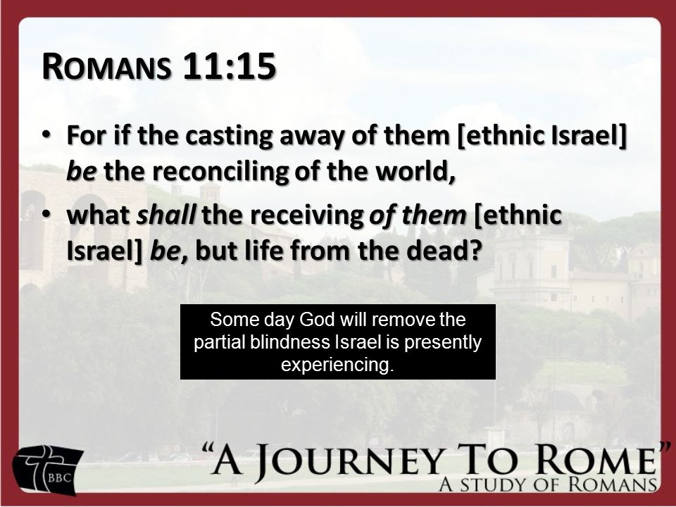 R OMANS 11:15 For if the casting away of them [ethnic Israel] be the reconciling of the world, For if the casting away of them [ethnic Israel] be the reconciling of the world, what shall the receiving of them [ethnic Israel] be, but life from the dead.