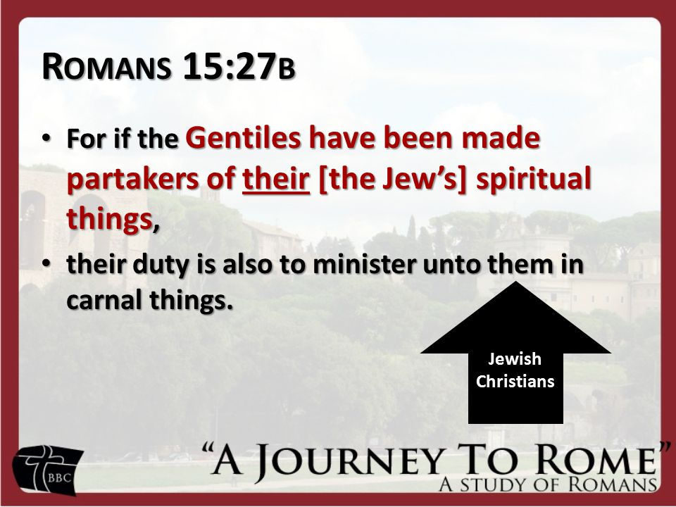 R OMANS 15:27 B For if the Gentiles have been made partakers of their [the Jew's] spiritual things, For if the Gentiles have been made partakers of their [the Jew's] spiritual things, their duty is also to minister unto them in carnal things.