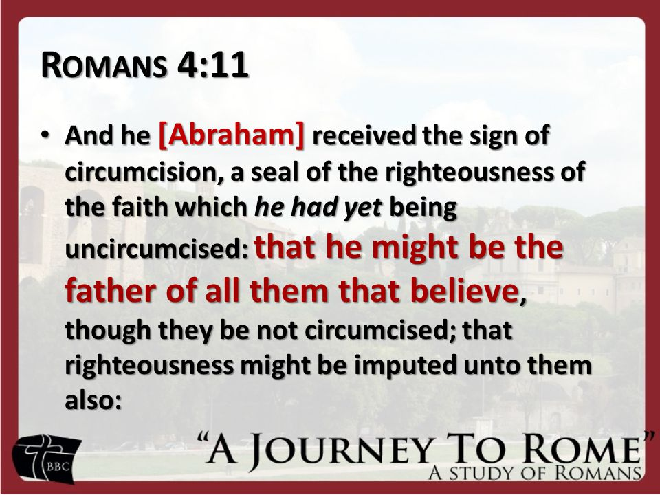 R OMANS 4:11 And he [Abraham] received the sign of circumcision, a seal of the righteousness of the faith which he had yet being uncircumcised: that he might be the father of all them that believe, though they be not circumcised; that righteousness might be imputed unto them also: And he [Abraham] received the sign of circumcision, a seal of the righteousness of the faith which he had yet being uncircumcised: that he might be the father of all them that believe, though they be not circumcised; that righteousness might be imputed unto them also: