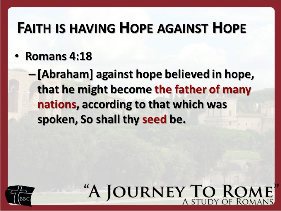 F AITH IS HAVING H OPE AGAINST H OPE Romans 4:18 Romans 4:18 – [Abraham] against hope believed in hope, that he might become the father of many nations, according to that which was spoken, So shall thy seed be.